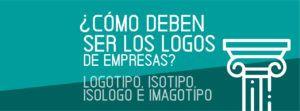 ¿Cómo deben ser los logos de empresas? Logotipo, Isotipo, Isologo e Imagotipo