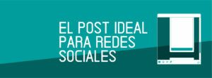 EL POST IDEAL PARA REDES SOCIALES